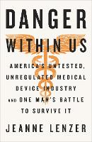 The Danger Within Us America's Untested, Unregulated Medical Device Industry and One Man's Battle to Survive It by Jeanne Lenzer