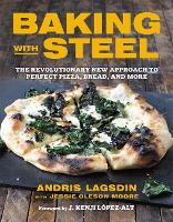 Baking with Steel The Revolutionary New Approach to Perfect Pizza, Bread, and More by Andris Lagsdin, Jessie Oleson Moore, J. Kenji Lopez-Alt