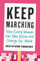 Keep Marching How to Take Action and Change Our World-One Woman at a Time by Kristin Rowe-Finkbeiner