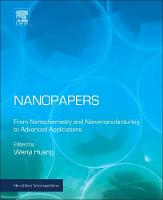 Nanopapers From Nanochemistry and Nanomanufacturing to Advanced Applications by Wenyi (Associate Research Scientist, Materials Science and Engineering Core R&D, The Dow Chemical Company, USA) Huang