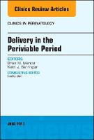 Delivery in the Periviable Period, An Issue of Clinics in Perinatology by Brian Mercer, Keith J. Barrington