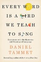 Every Word is a Bird We Teach to Sing Encounters with the Mysteries & Meanings of Language by Daniel Tammet