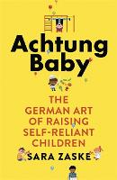 Achtung Baby The German Art of Raising Self-Reliant Children by Sara Zaske