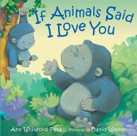 If Animals Said I Love You by Ann Whitford Paul, David Walker