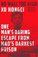 No Wall Too High One Man's Daring Escape from Mao's Darkest Prison by Xu Hongci, Erling Hoh