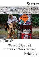 Start To Finish Woody Allen and the Art of Moviemaking by Eric Lax