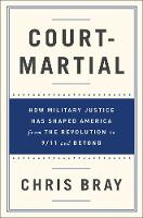 Court-Martial How Military Justice Has Shaped America from the Revolution to 9/11 and Beyond by Chris Bray