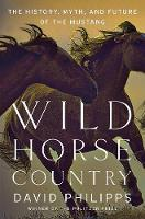 Wild Horse Country The History, Myth, and Future of the Mustang by David Philipps