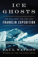Ice Ghosts The Epic Hunt for the Lost Franklin Expedition by Watson