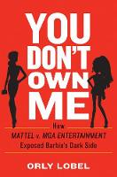 You Don't Own Me How Mattel v. MGA Entertainment Exposed Barbie's Dark Side by Orly (University of San Diego) Lobel