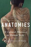 Anatomies A Cultural History of the Human Body by Hugh Aldersey-Williams