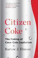 Citizen Coke The Making of Coca-Cola Capitalism by Bartow J. (University of Alabama) Elmore