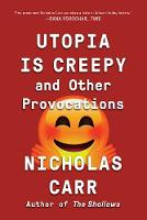 Utopia Is Creepy And Other Provocations by Nicholas Carr