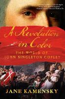 A Revolution in Color The World of John Singleton Copley by Jane Kamensky