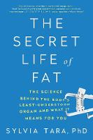 The Secret Life of Fat The Science Behind the Bodys Least Understood Organ and What It Means for You by Sylvia Tara