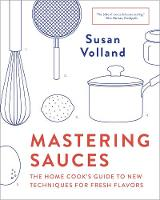 Mastering Sauces The Home Cook's Guide to New Techniques for Fresh Flavors by Susan Volland