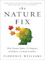 The Nature Fix Why Nature Makes Us Happier, Healthier, and More Creative by Florence Williams
