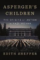 Asperger's Children The Origins of Autism in Nazi Vienna by Edith Sheffer