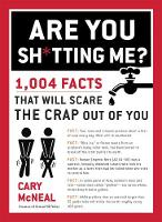 Are You Sh*tting Me? 1004 Facts That Will Scare The Crap Out of You by Cary McNeal