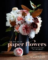 The Fine Art Of Paper Flowers A Guide to Making Beautiful and Lifelike Botanicals by Tiffanie Turner