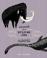 Animals Of A Bygone Era An Illustrated Compendium by Maja Safstrom