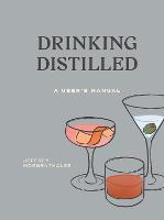 Drinking Distilled A User's Manual by Jeffrey Morgenthaler