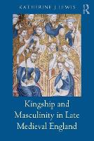 Kingship and Masculinity in Late Medieval England by Katherine (University of Huddersfield, UK) Lewis