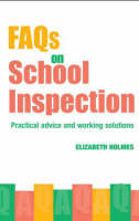 FAQs for School Inspection Practical Advice and Working Solutions by Elizabeth (Professional Writer on Education, UK) Holmes