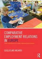 Comparative Employment Relations in Europe Work and Democracy under International Pressure by Guglielmo (University of Warwick, UK) Meardi