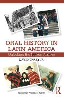 Oral History in Latin America Unlocking the Spoken Archive by David, Jr. Carey