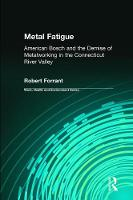 Metal Fatigue American Bosch and the Demise of Metalworking in the Connecticut River Valley by Robert Forrant, Charles Levenstein, John Wooding