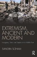 Extremism, Ancient and Modern Insurgency, Terror and Empire in the Middle East by Sandra Arnold Scham