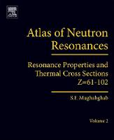 Atlas of Neutron Resonances Volume 2: Resonance Properties and Thermal Cross Sections Z=61-102 by Said F. (Emeritus Senior Physicist, National Nuclear Data Center, Brookhaven National Laboratory, Upton, USA) Mughabghab