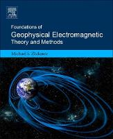 Foundations of Geophysical Electromagnetic Theory and Methods by Michael S. (Professor, Department of Geology and Geophysics, University of Utah, Salt Lake City, USA) Zhdanov