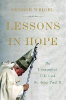 Lessons in Hope My Unexpected Life with St. John Paul II by George Weigel