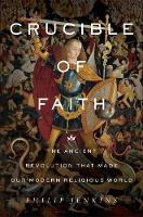 Crucible of Faith The Ancient Revolution That Made Our Modern Religious World by Philip Jenkins