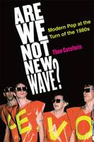 Are We Not New Wave? Modern Pop at the Turn of the 1980s by Theo Cateforis