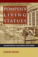 Pompeii's Living Statues Ancient Roman Lives Stolen from Death by Eugene Dwyer