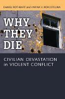 Why They Die Civilian Devastation in Violent Conflict by Daniel Rothbart, Karina V. Korostelina
