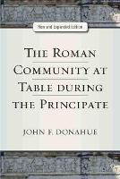 The Roman Community at Table during the Principate by John Donahue