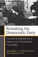 Remaking the Democratic Party Lyndon B. Johnson as a Native-Son Presidential Candidate by Pearl K. Ford Dowe, Hanes Walton, Josephine Allen, Brandon Walton