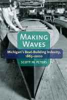 Making Waves Michigan's Boat-Building Industry, 1865-2000 by Scott M. Peters