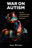 War on Autism On the Cultural Logic of Normative Violence by Anne McGuire