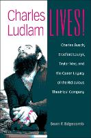 Charles Ludlam Lives! Charles Busch, Bradford Louryk, Taylor Mac, and the Queer Legacy of the Ridiculous Theatrical Company by Sean Edgecomb