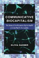 Communicative Biocapitalism The Voice of the Patient in Digital Health and the Health Humanities by Olivia Banner