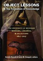 Object Lessons and the Formation of Knowledge The University of Michigan Museums, Libraries, and Collections 1817-2017 by Kerstin Barndt, Carla M. Sinopoli