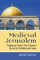 Medieval Jerusalem Forging an Islamic City in Spaces Sacred to Christians and Jews by Jacob Lassner