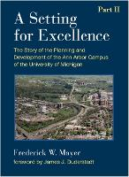 A Setting For Excellence, Part II The Story of the Planning and Development of the Ann Arbor Campus of the University of Michigan by Frederick W. Mayer
