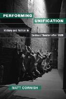 Performing Unification History and Nation in German Theater after 1989 by Matt Cornish