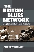 The British Blues Network Adoption, Emulation, and Creativity by Andrew Kellett